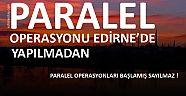 PARALEL OPERASYONU EDİRNE'DE YAPILMADAN, PARALEL OPERASYONLARI BAŞLAMIŞ SAYILMAZ!!!